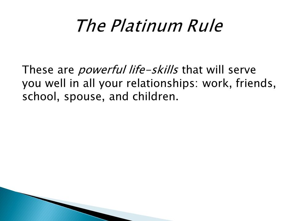 The Platinum Rule These are powerful life-skills that will serve you well in all your relationships: work, friends, school, spouse, and children.