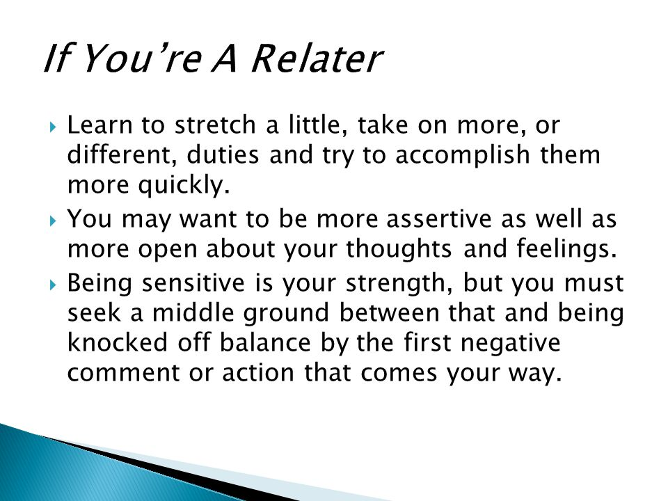 If You're A Relater Learn to stretch a little, take on more, or different, duties and try to accomplish them more quickly.