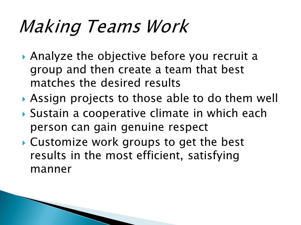 Making Teams Work Analyze the objective before you recruit a group and then create a team that best matches the desired results.