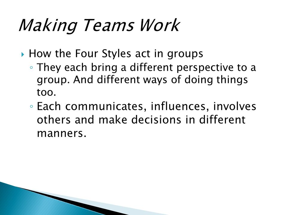Making Teams Work How the Four Styles act in groups. They each bring a different perspective to a group. And different ways of doing things too.