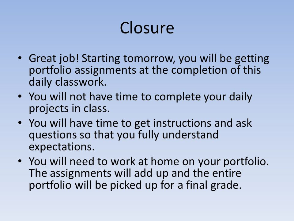 Closure Great job! Starting tomorrow, you will be getting portfolio assignments at the completion of this daily classwork.