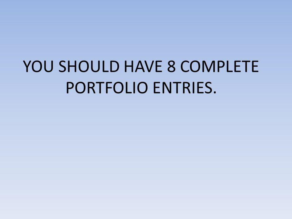 YOU SHOULD HAVE 8 COMPLETE PORTFOLIO ENTRIES.