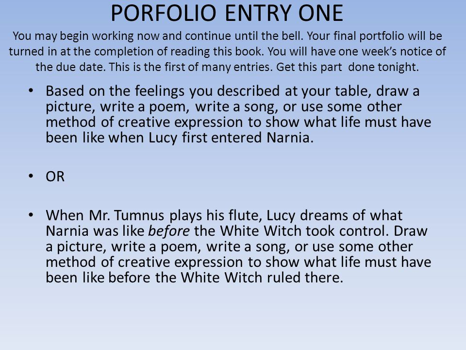 PORFOLIO ENTRY ONE You may begin working now and continue until the bell. Your final portfolio will be turned in at the completion of reading this book. You will have one week's notice of the due date. This is the first of many entries. Get this part done tonight.