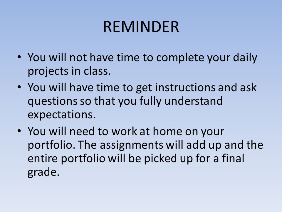 REMINDER You will not have time to complete your daily projects in class.