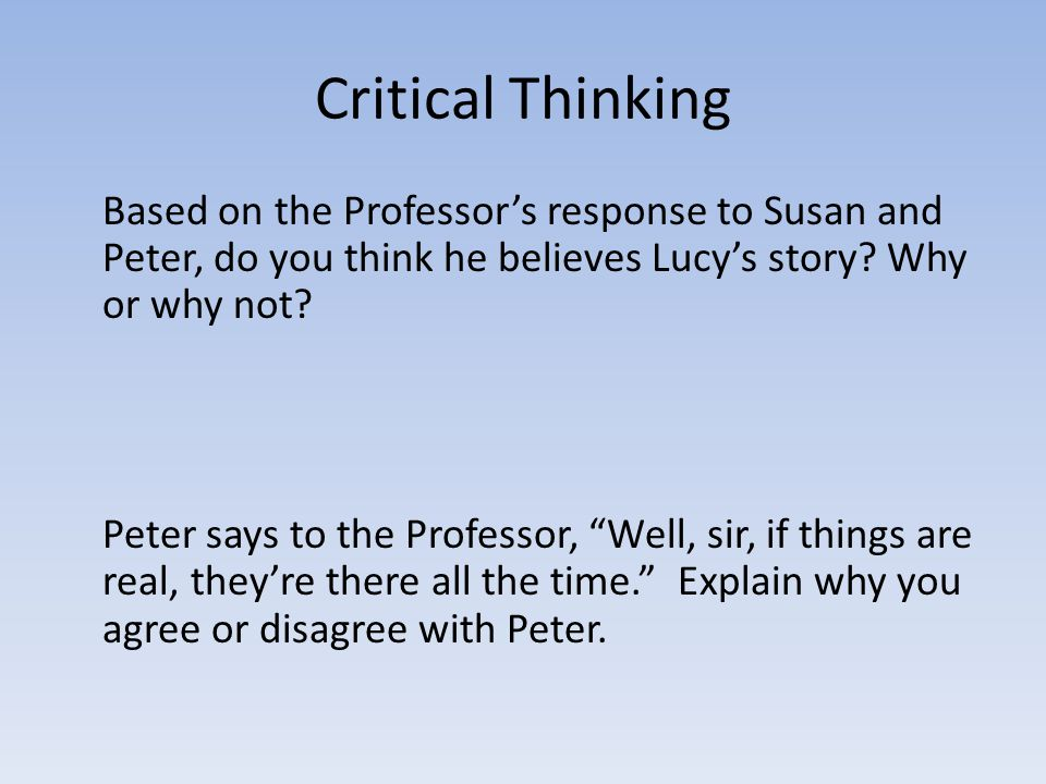 Critical Thinking Based on the Professor's response to Susan and Peter, do you think he believes Lucy's story Why or why not