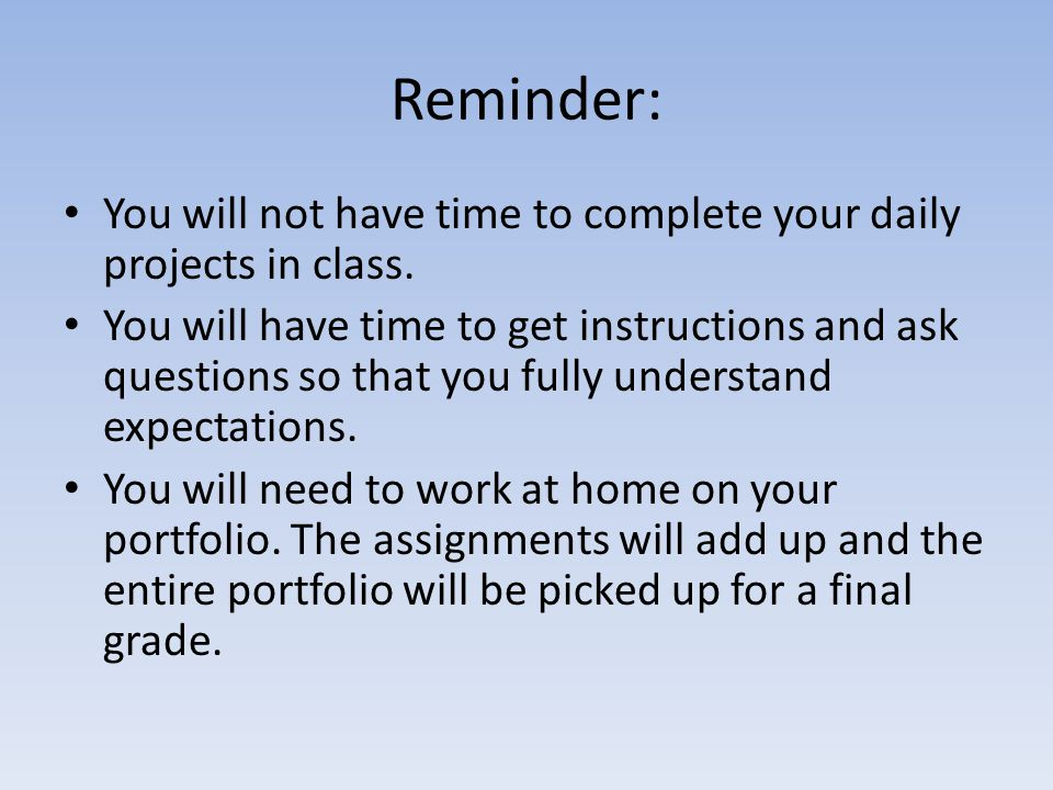 Reminder: You will not have time to complete your daily projects in class.