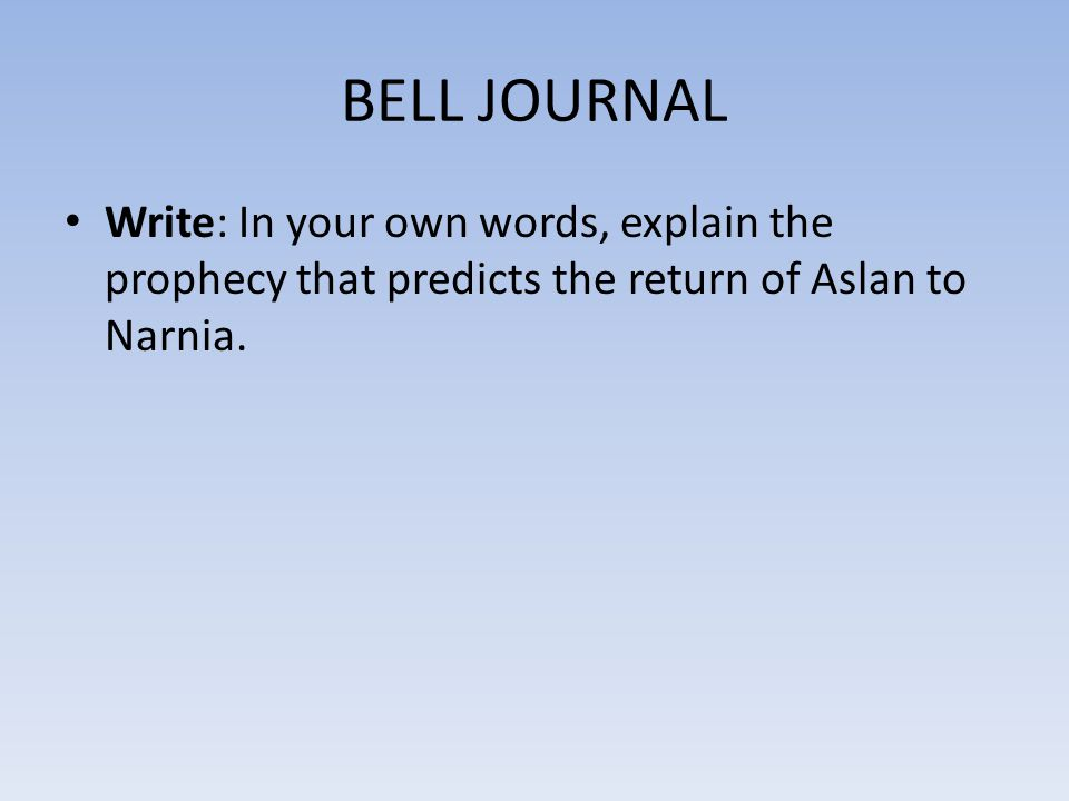 BELL JOURNAL Write: In your own words, explain the prophecy that predicts the return of Aslan to Narnia.
