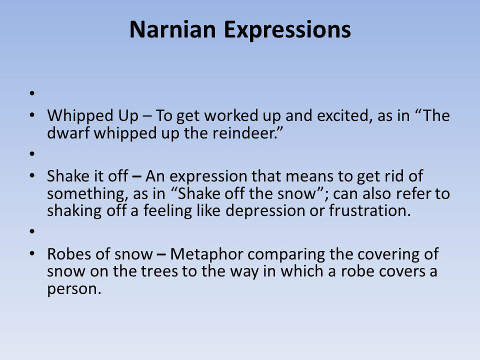 Narnian Expressions Whipped Up – To get worked up and excited, as in The dwarf whipped up the reindeer.