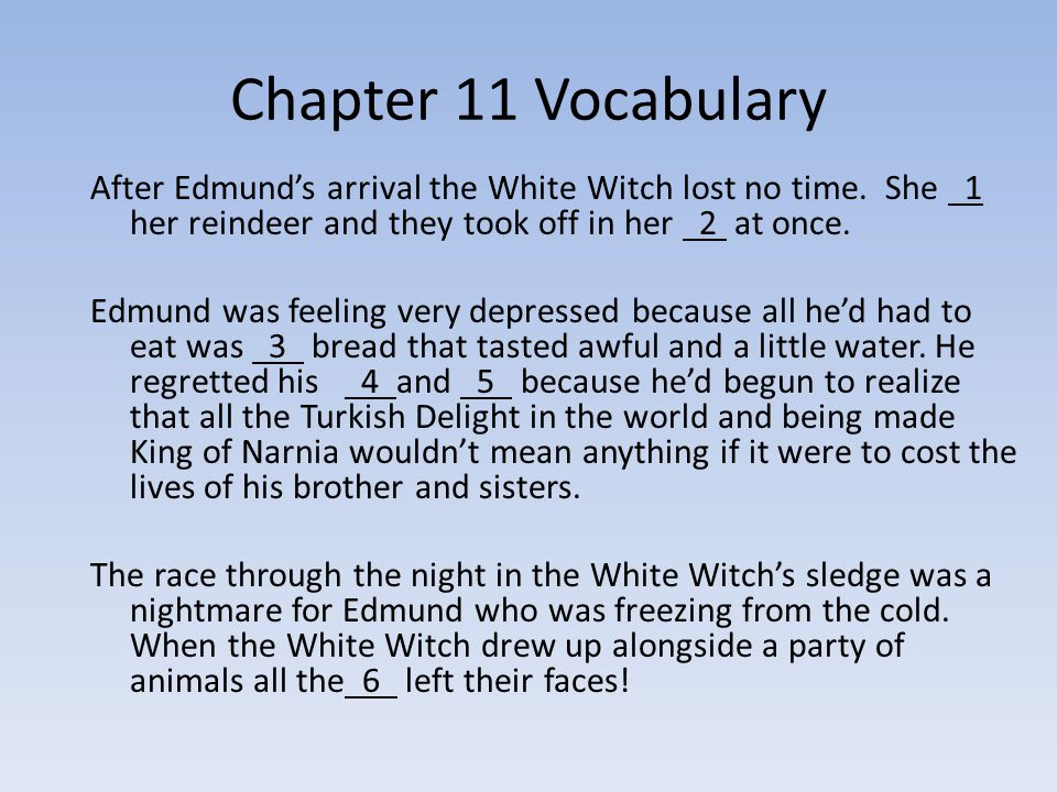 Chapter 11 Vocabulary After Edmund's arrival the White Witch lost no time. She 1 her reindeer and they took off in her 2 at once.