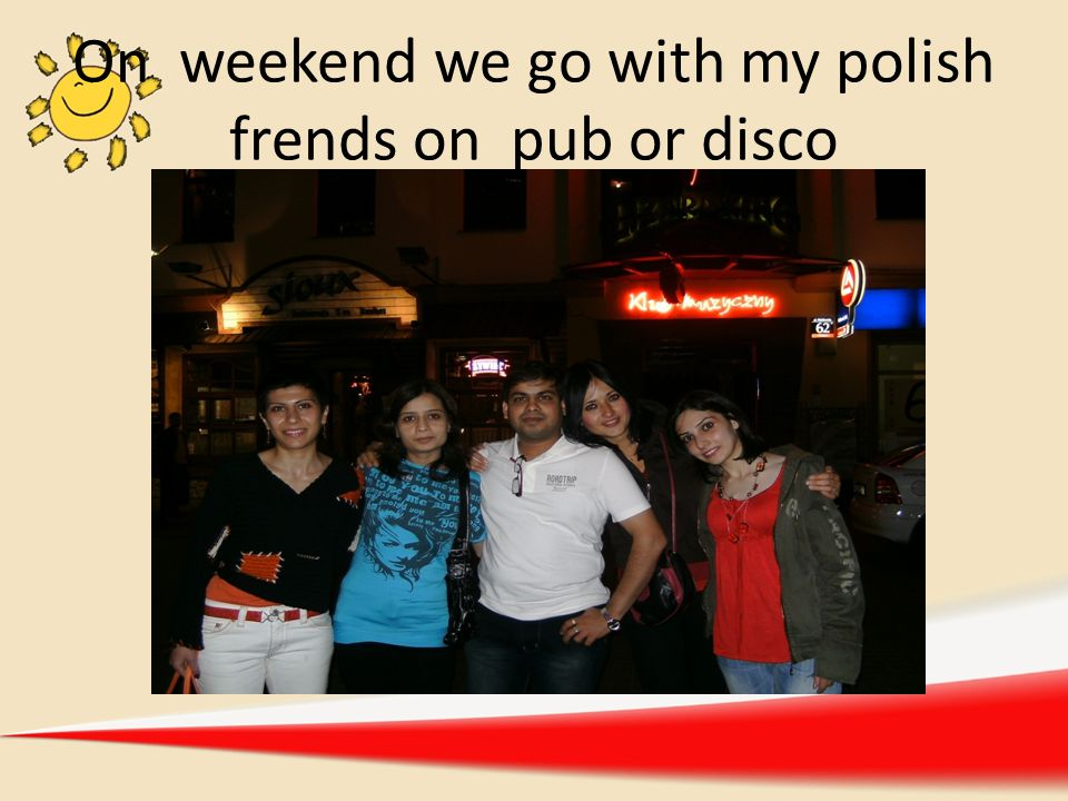 On weekend we go with my polish frends on pub or disco