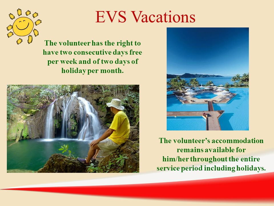 EVS Vacations The volunteer has the right to have two consecutive days free per week and of two days of holiday per month.