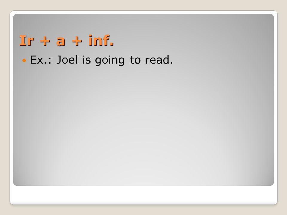 Ir + a + inf. Ex.: Joel is going to read.