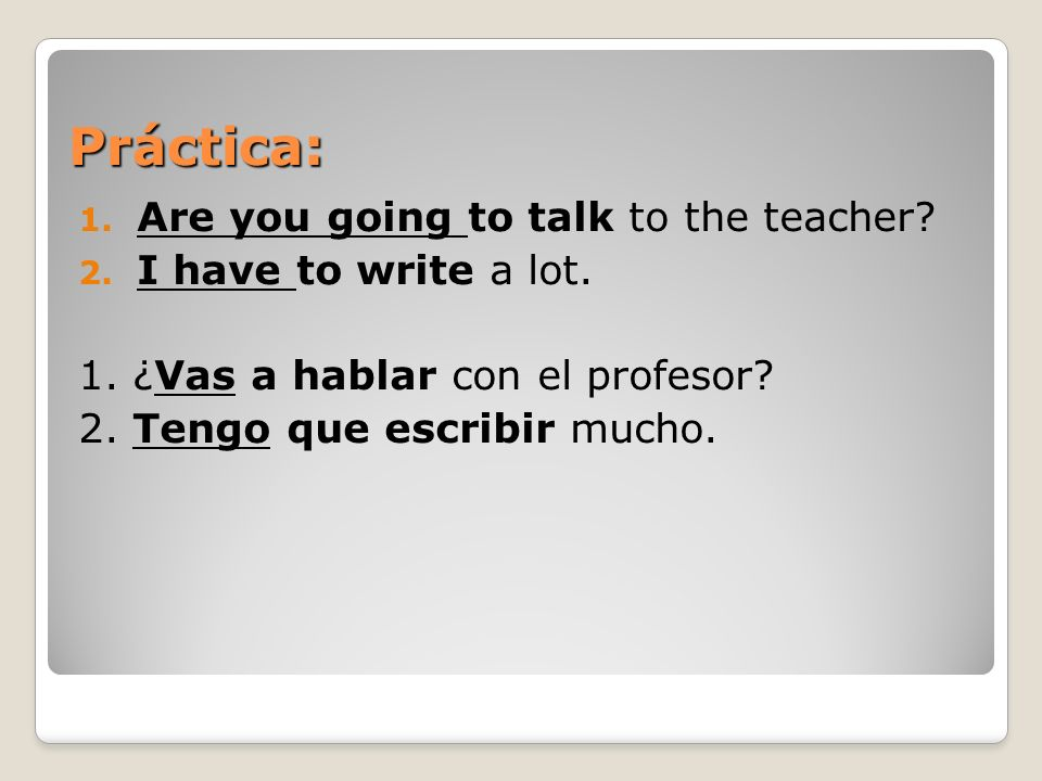 Práctica: Are you going to talk to the teacher I have to write a lot.