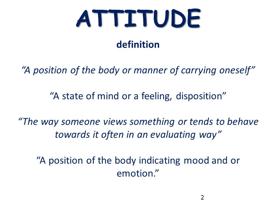 ATTITUDE definition. A position of the body or manner of carrying oneself A state of mind or a feeling, disposition