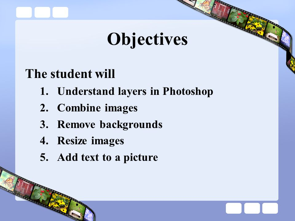 Objectives The student will Understand layers in Photoshop