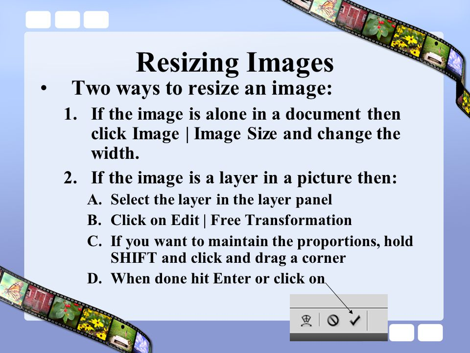 Resizing Images Two ways to resize an image:
