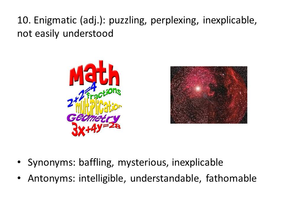 10. Enigmatic (adj.): puzzling, perplexing, inexplicable, not easily understood