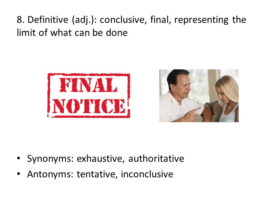 8. Definitive (adj.): conclusive, final, representing the limit of what can be done