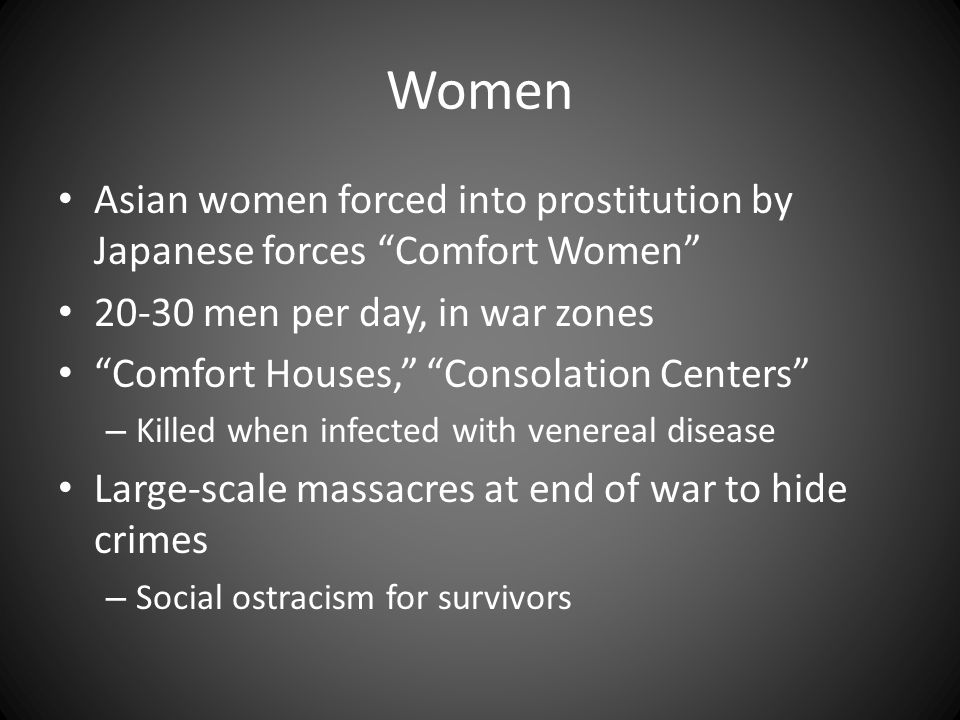 Women Asian women forced into prostitution by Japanese forces Comfort Women 20-30 men per day, in war zones.