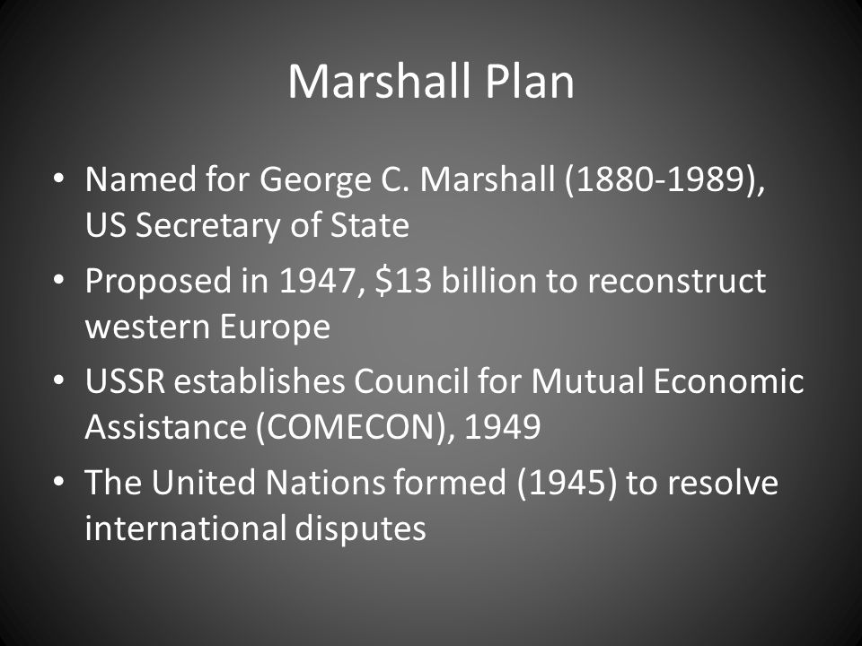 Marshall Plan Named for George C. Marshall (1880-1989), US Secretary of State. Proposed in 1947, $13 billion to reconstruct western Europe.