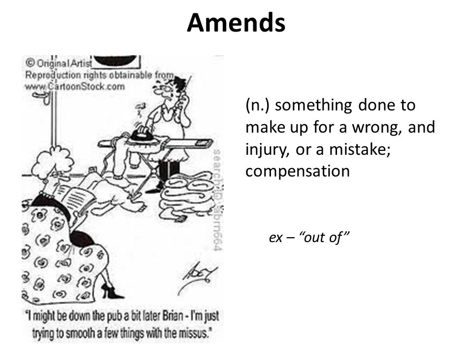 Amends (n.) something done to make up for a wrong, and injury, or a mistake; compensation.