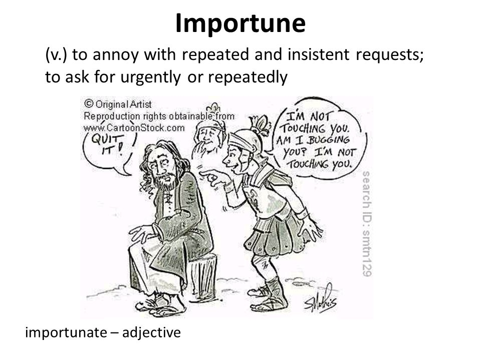 Importune (v.) to annoy with repeated and insistent requests; to ask for urgently or repeatedly.