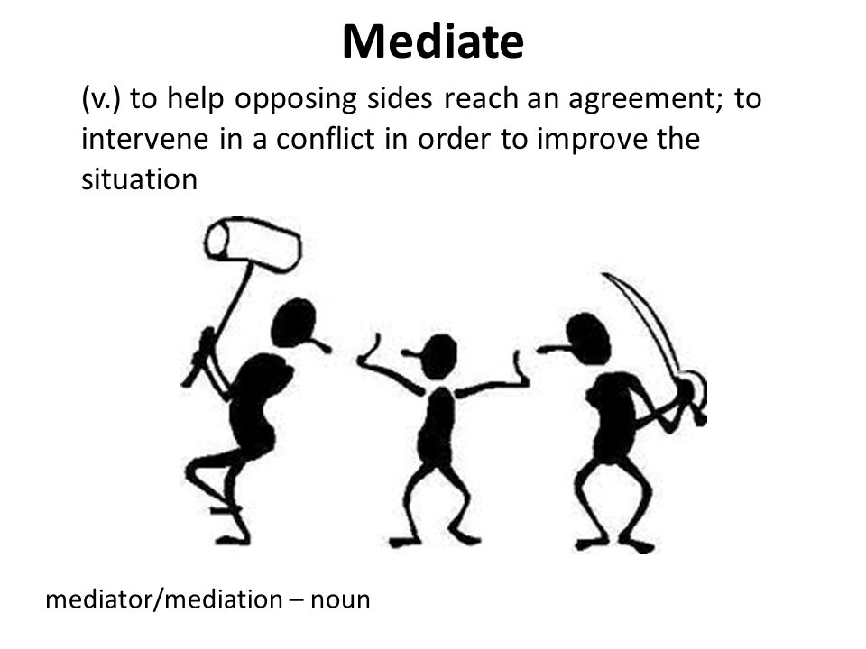 Mediate (v.) to help opposing sides reach an agreement; to intervene in a conflict in order to improve the situation.
