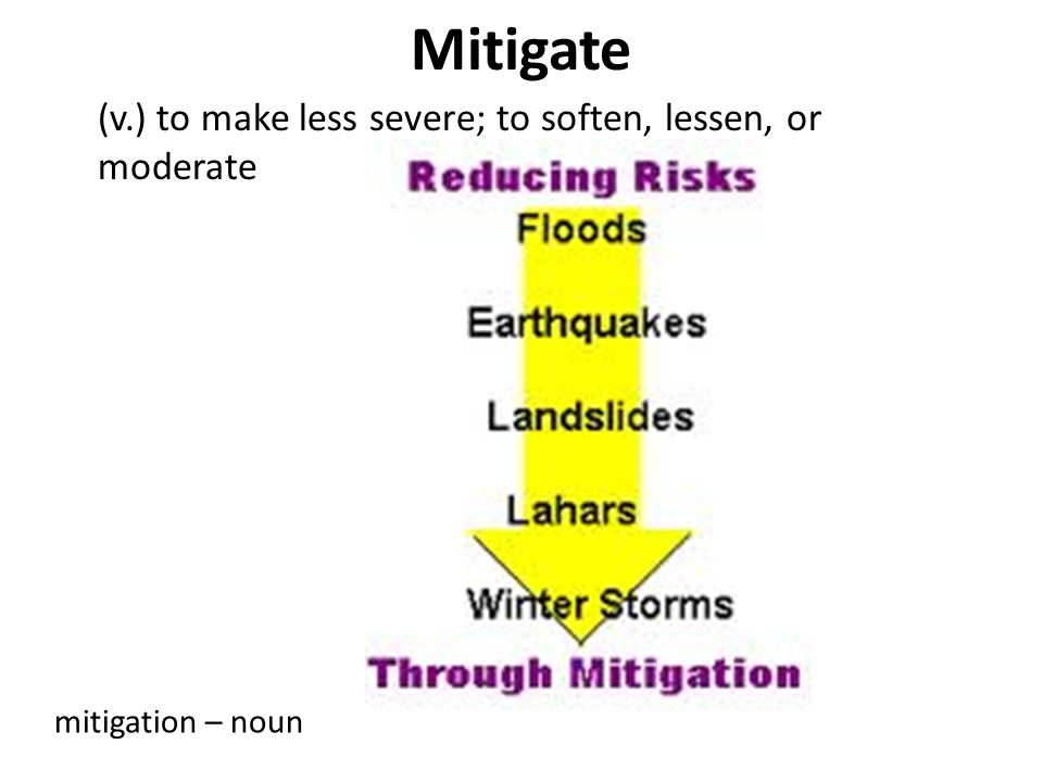 Mitigate (v.) to make less severe; to soften, lessen, or moderate
