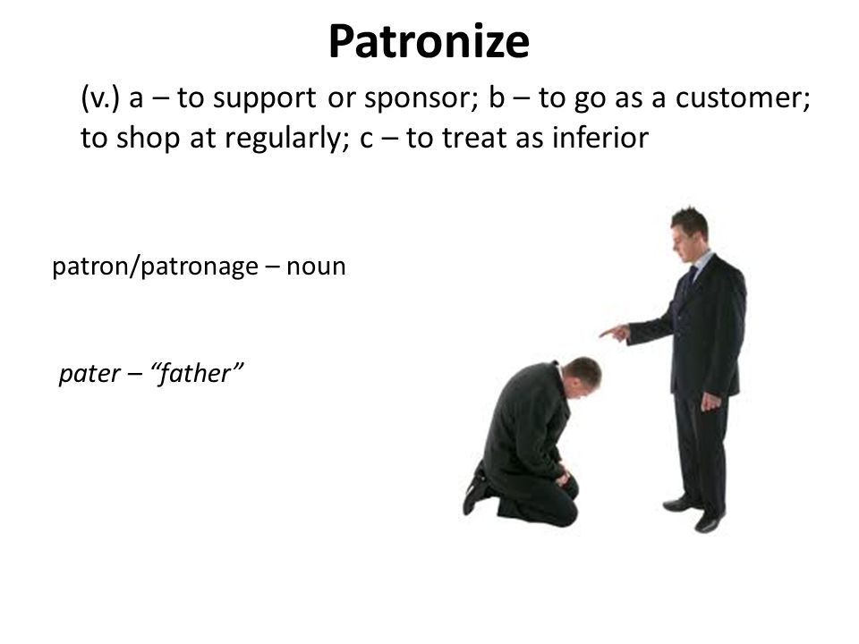 Patronize (v.) a – to support or sponsor; b – to go as a customer; to shop at regularly; c – to treat as inferior.