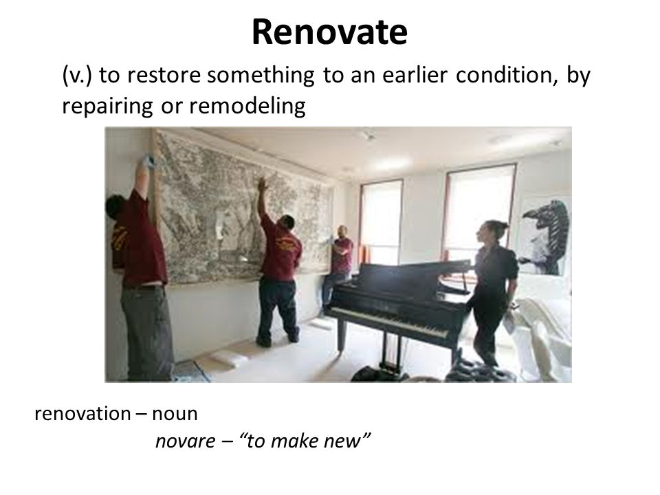 Renovate (v.) to restore something to an earlier condition, by repairing or remodeling. renovation – noun.