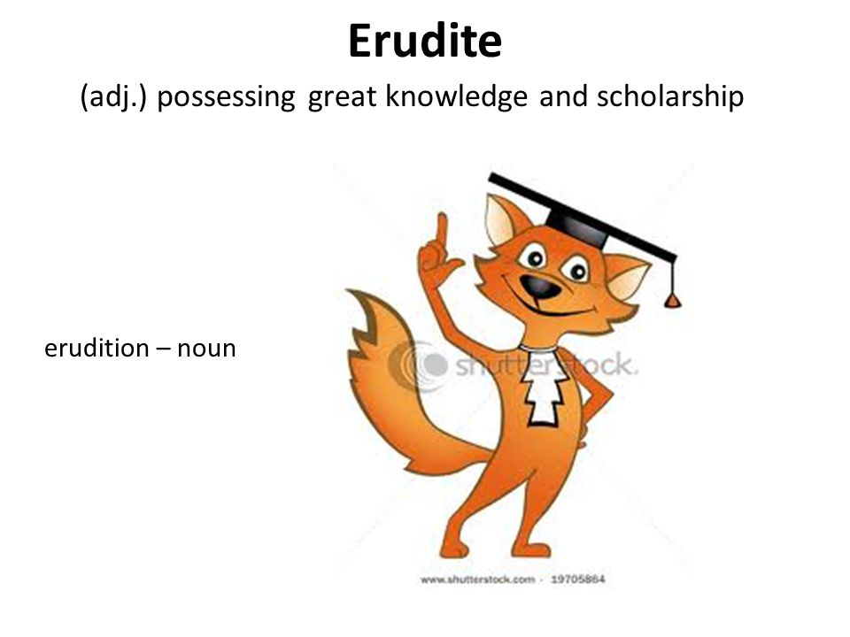 Erudite (adj.) possessing great knowledge and scholarship