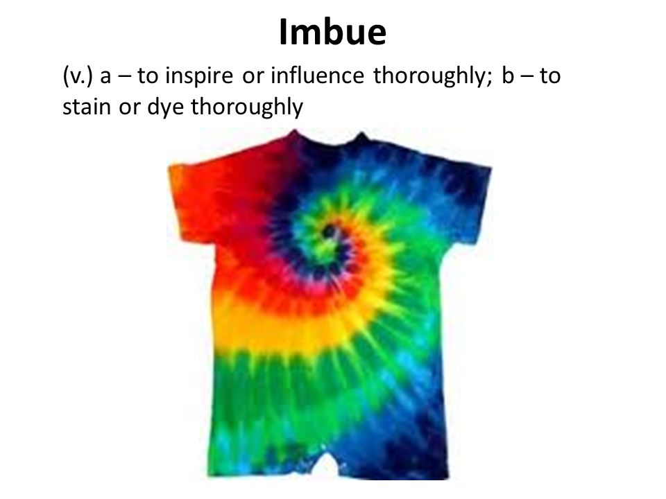 Imbue (v.) a – to inspire or influence thoroughly; b – to stain or dye thoroughly