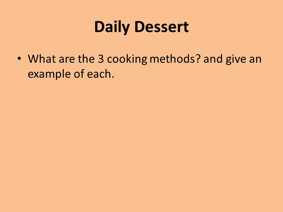 Daily Dessert What are the 3 cooking methods and give an example of each.