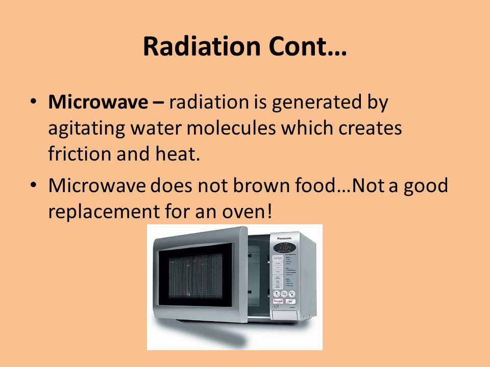 Radiation Cont… Microwave – radiation is generated by agitating water molecules which creates friction and heat.