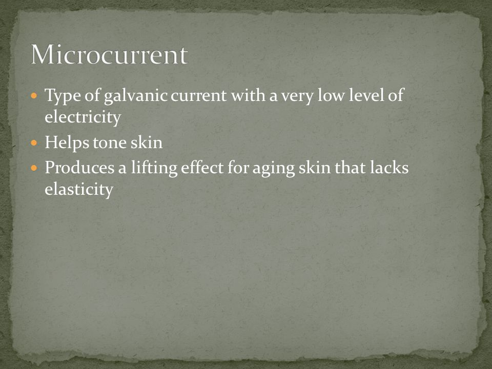 Microcurrent Type of galvanic current with a very low level of electricity. Helps tone skin.