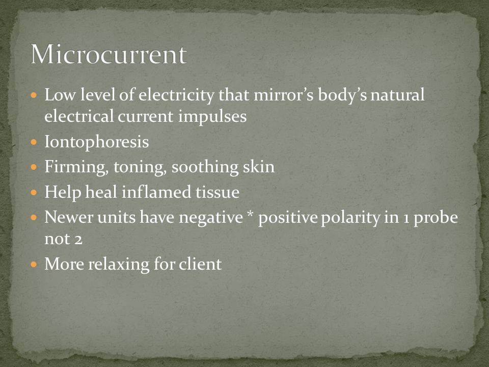Microcurrent Low level of electricity that mirror's body's natural electrical current impulses. Iontophoresis.