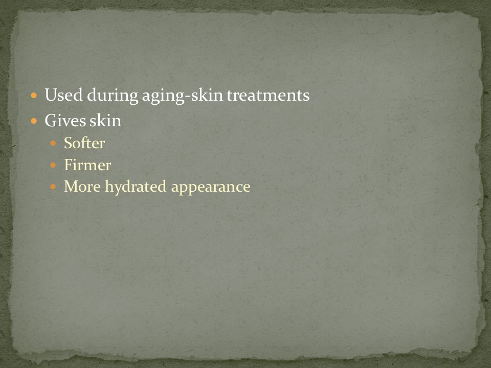 Used during aging-skin treatments Gives skin