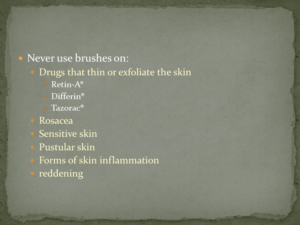 Never use brushes on: Drugs that thin or exfoliate the skin Rosacea