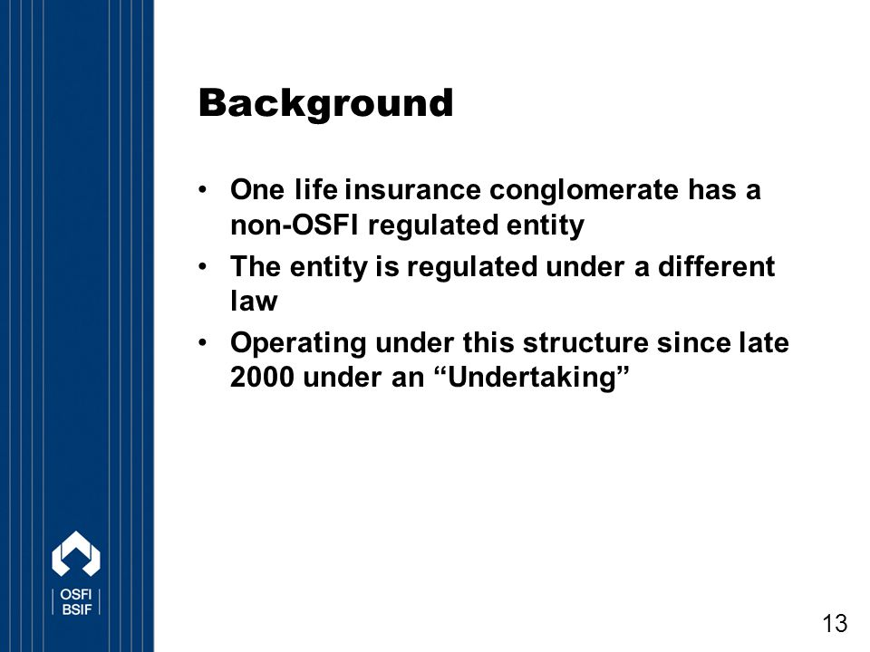 Background One life insurance conglomerate has a non-OSFI regulated entity. The entity is regulated under a different law.