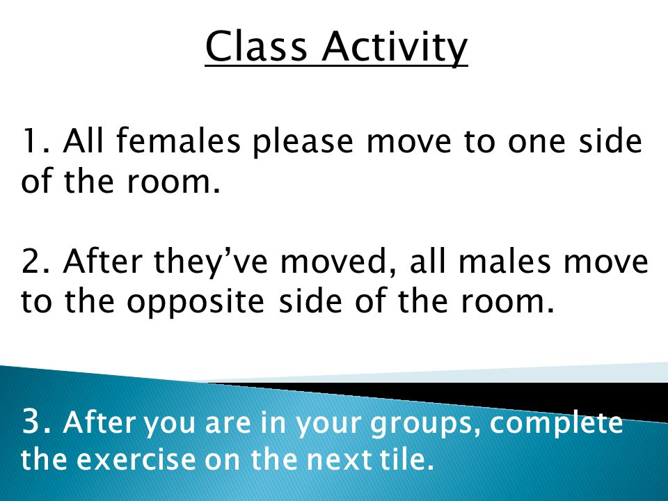 Class Activity 1. All females please move to one side of the room.
