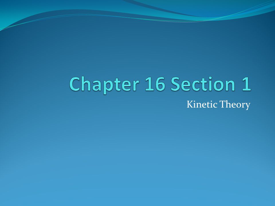 Chapter 16 Section 1 Kinetic Theory