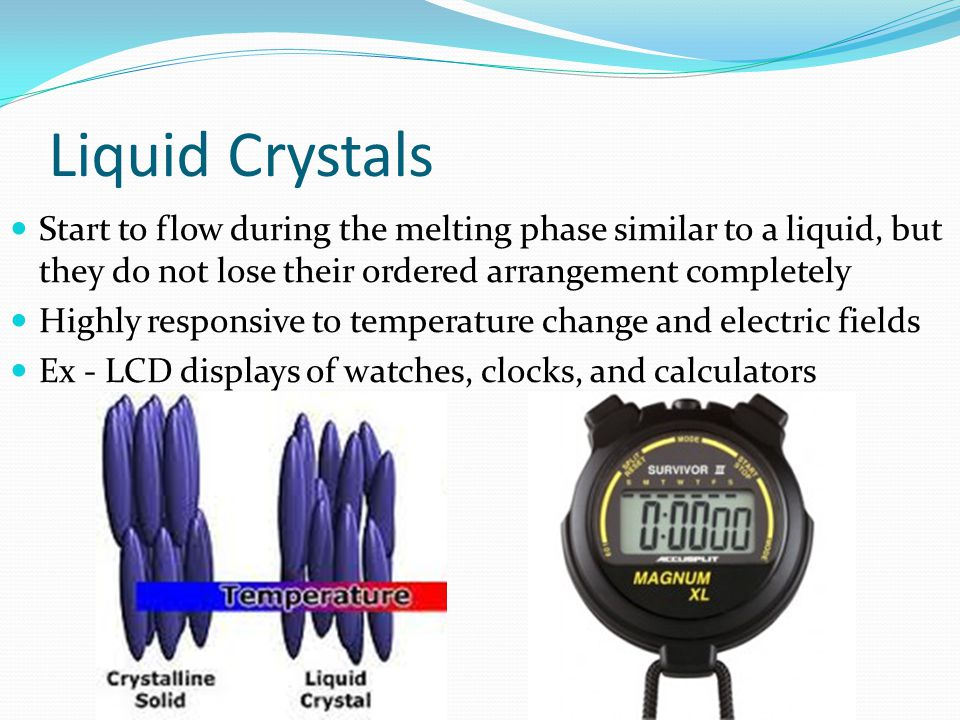 Liquid Crystals Start to flow during the melting phase similar to a liquid, but they do not lose their ordered arrangement completely.