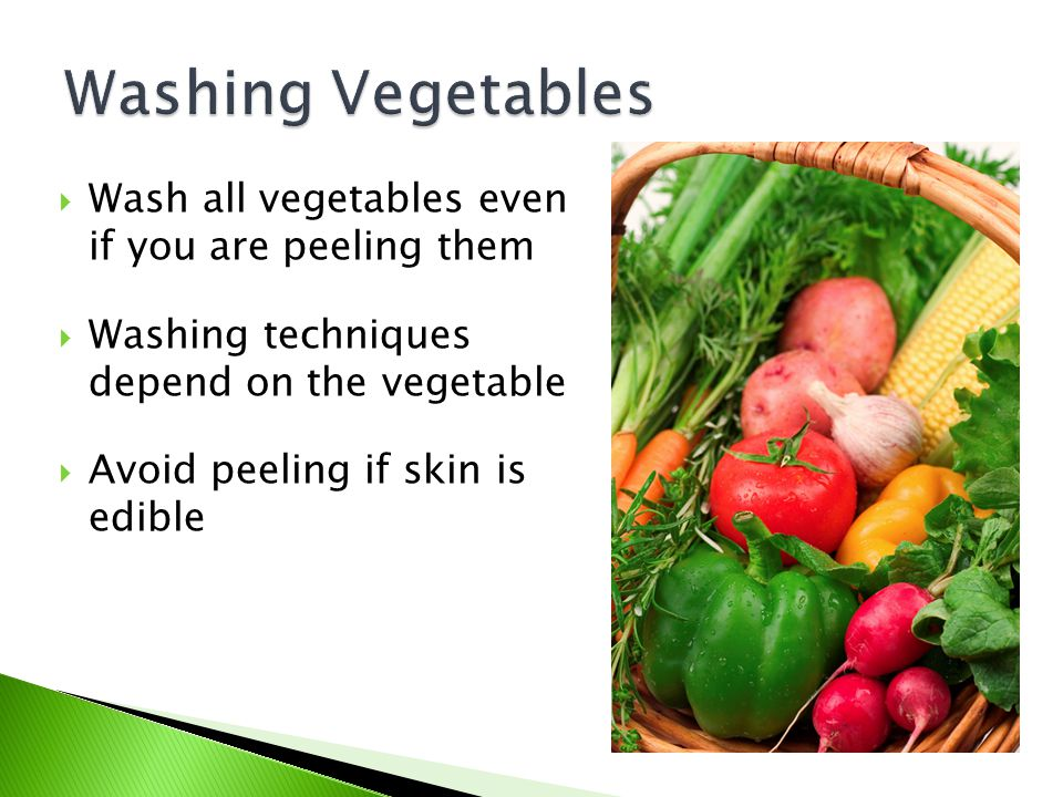 Washing Vegetables Wash all vegetables even if you are peeling them