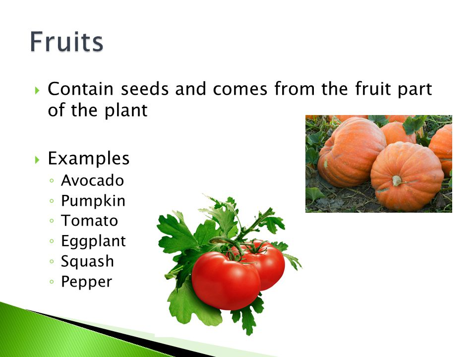 Fruits Contain seeds and comes from the fruit part of the plant