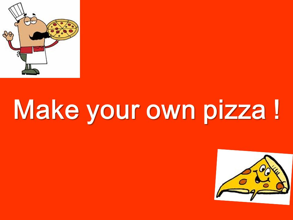 Make your own pizza !