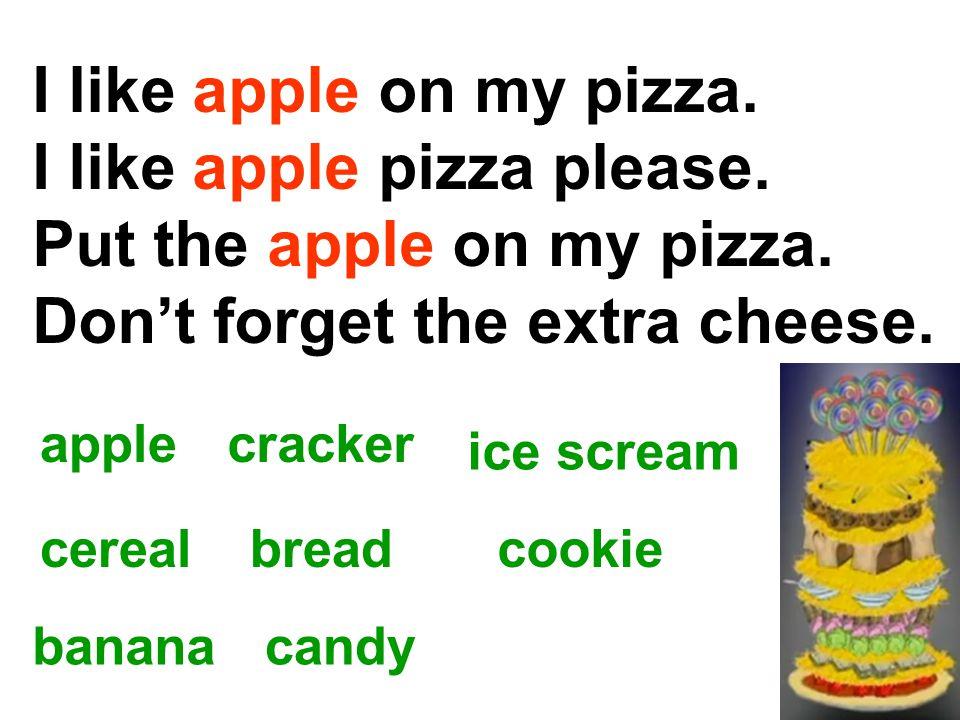 I like apple pizza please. Put the apple on my pizza.