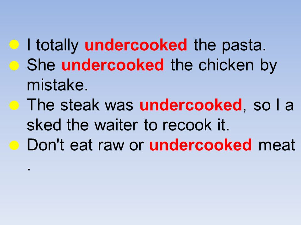 I totally undercooked the pasta. She undercooked the chicken by mistake.