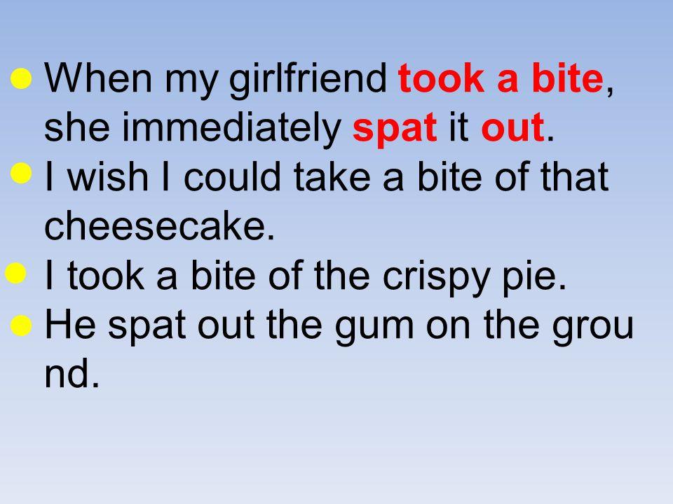 When my girlfriend took a bite, she immediately spat it out