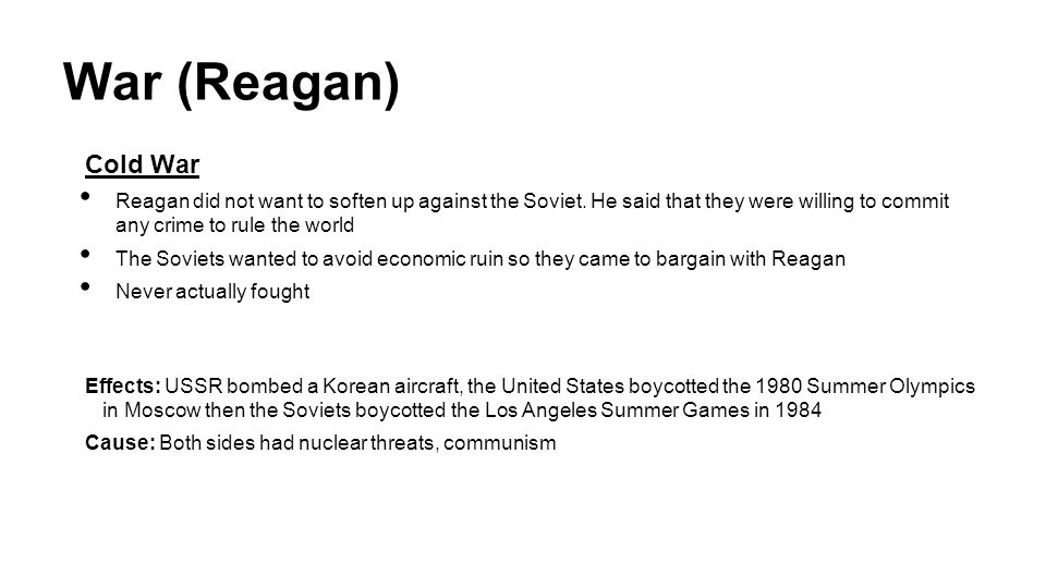 War (Reagan) Cold War. Reagan did not want to soften up against the Soviet. He said that they were willing to commit any crime to rule the world.