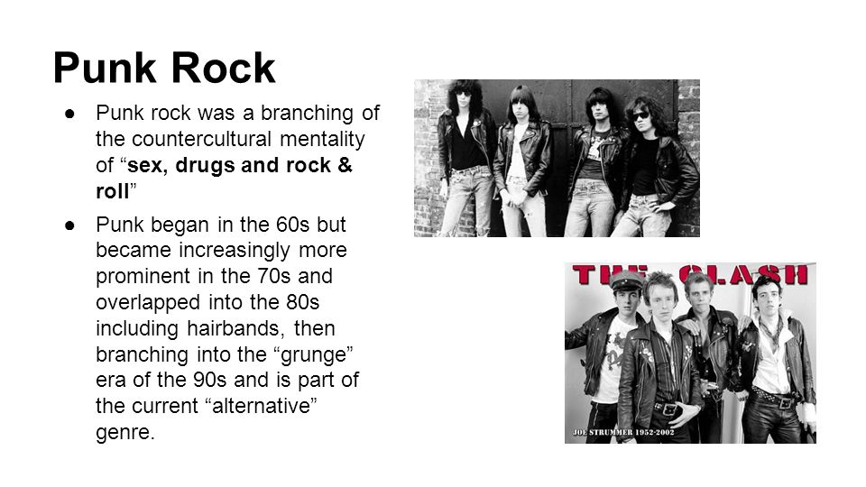 Punk Rock Punk rock was a branching of the countercultural mentality of sex, drugs and rock & roll